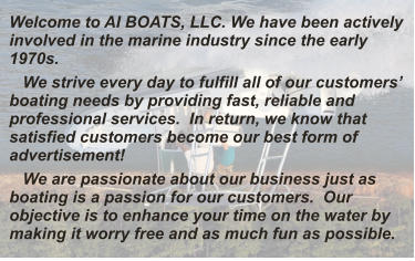 Welcome to AI BOATS, LLC. We have been actively involved in the marine industry since the early 1970s.    We strive every day to fulfill all of our customers' boating needs by providing fast, reliable and professional services.  In return, we know that satisfied customers become our best form of advertisement!    We are passionate about our business just as boating is a passion for our customers.  Our objective is to enhance your time on the water by making it worry free and as much fun as possible.